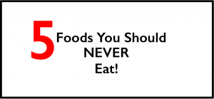 5 Foods You Should Never Eat!