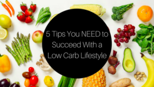 5 Tips you NEED to succeed with a Low Carb Lifestyle